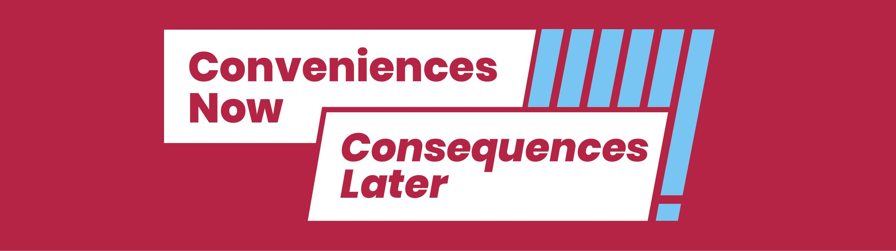 conveniences now; consequences later