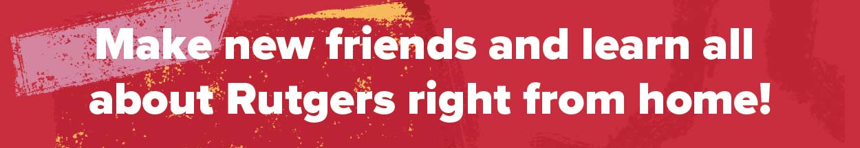 Make new friends and learn all about Rutgers right from home!