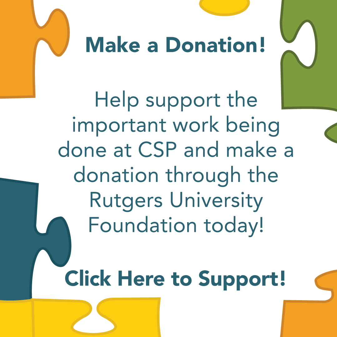 Make a Donation! Help support the important work being done at CSP and make a donation through the Rutgers University Foundation today! Click Here to Support!