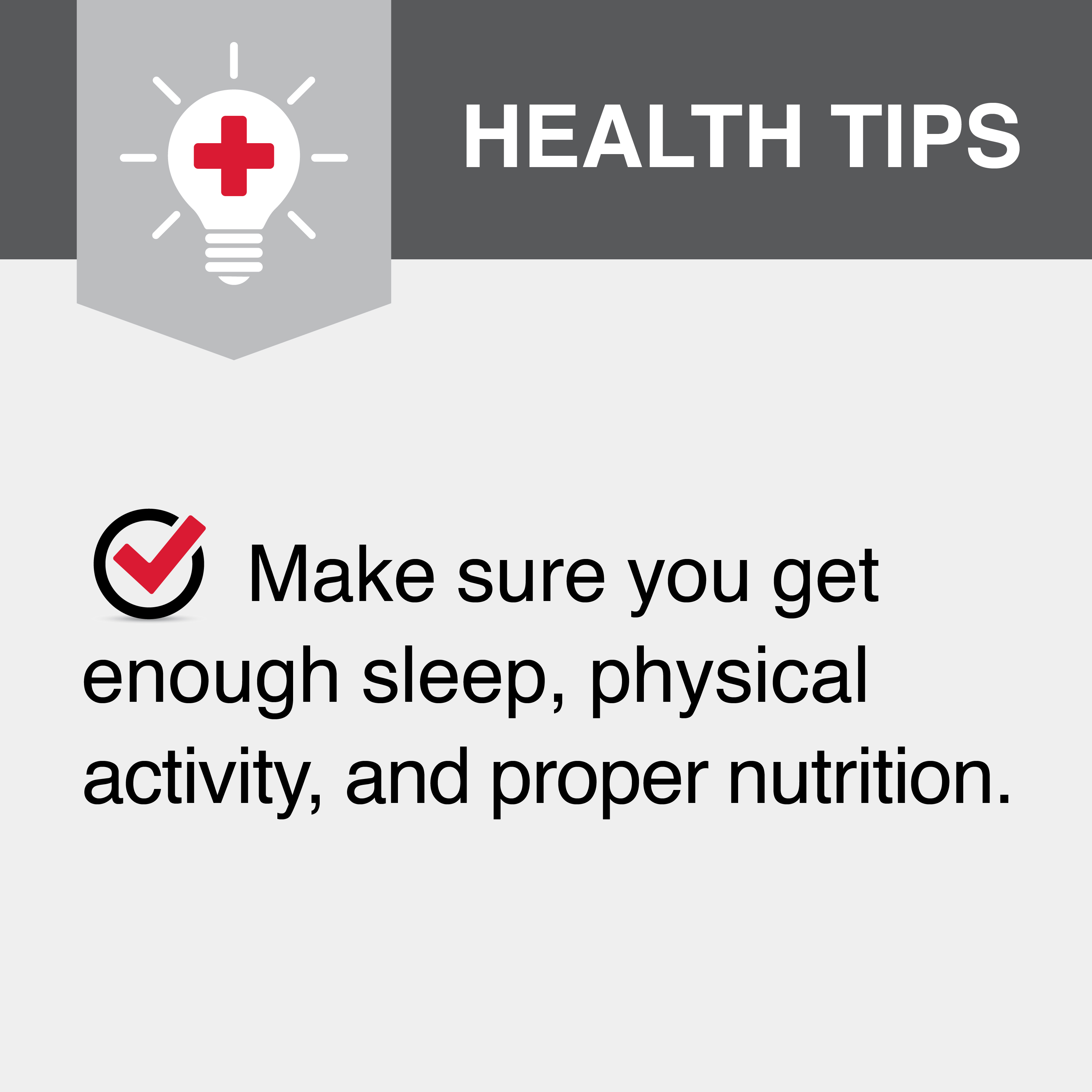 Make sure you get enough sleep, physical activity, and proper nutrition.