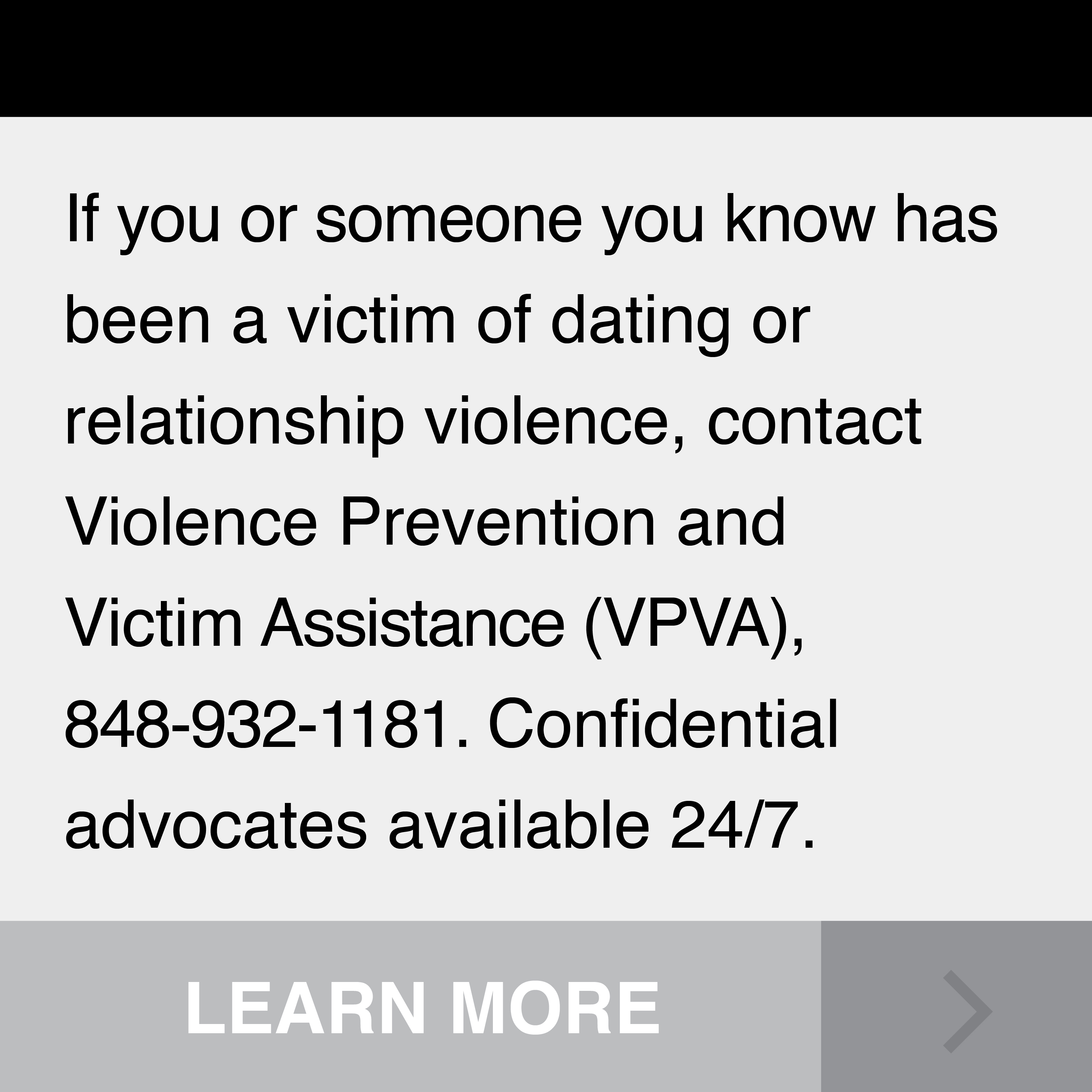 If you or someone you know has been a victim of dating or relationship violence, contact Violence Prevention and Vicitim Assistance (VPVA), 848-932-1181. Confidential advocates available 24/7.