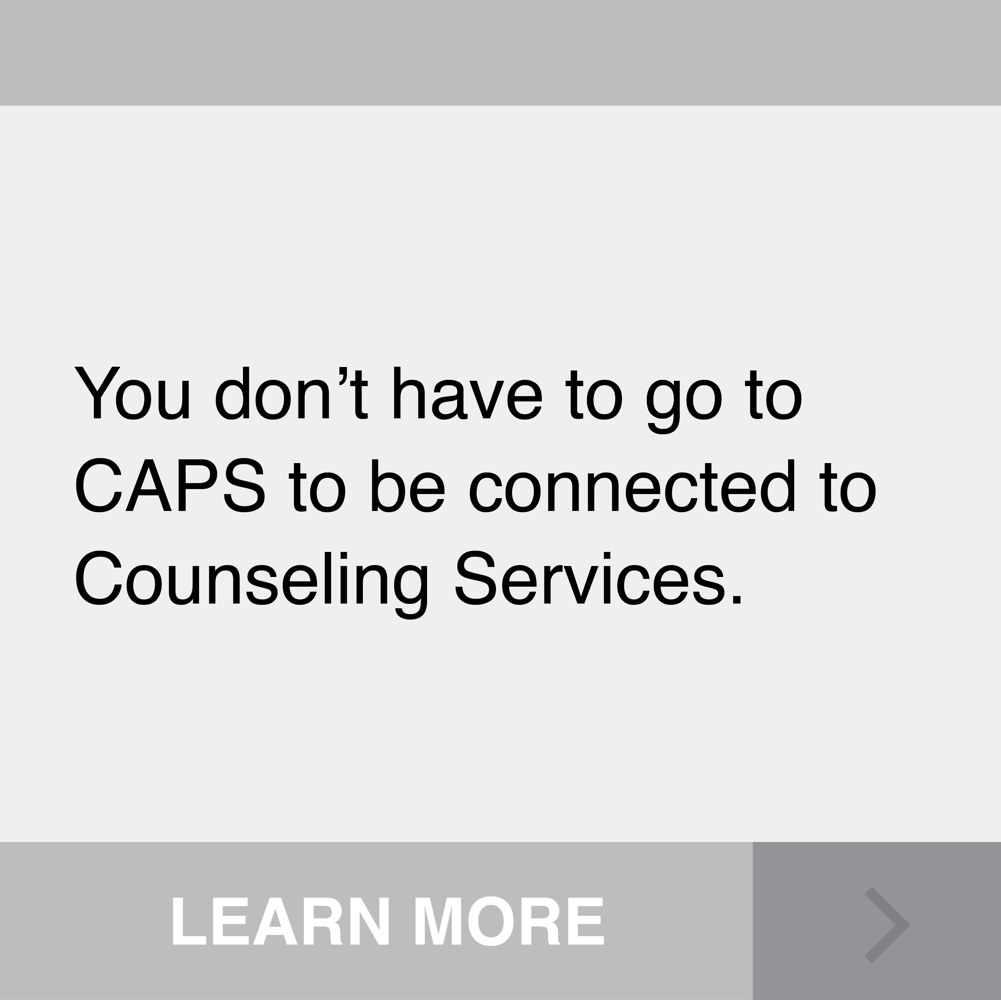 You don't have to go to CAPS to be connected to Counseling Services. Click to Learn More.