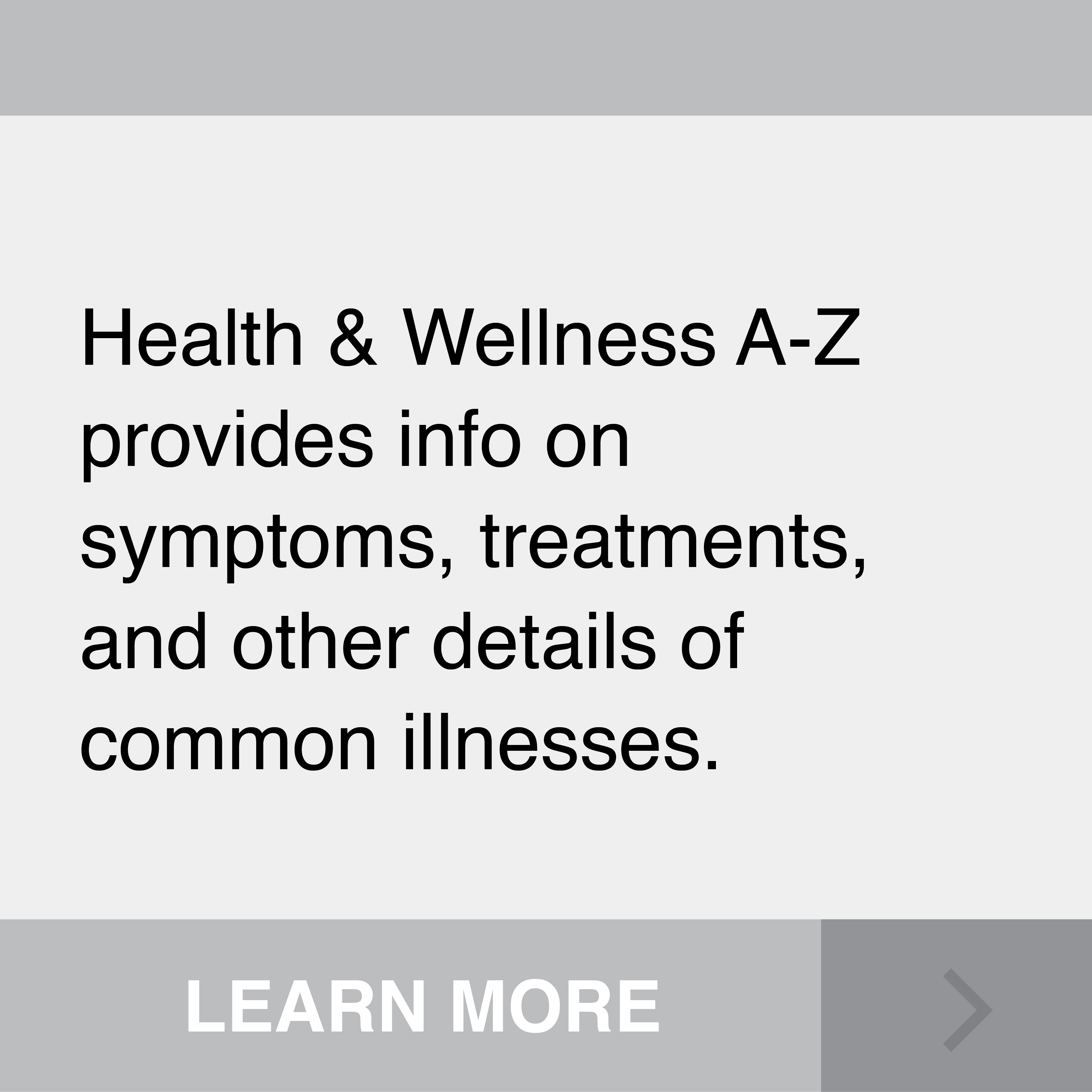 Health & Wellness A-Z provides info on symptons, treatments, and other details of common illnesses. Click to Learn More.