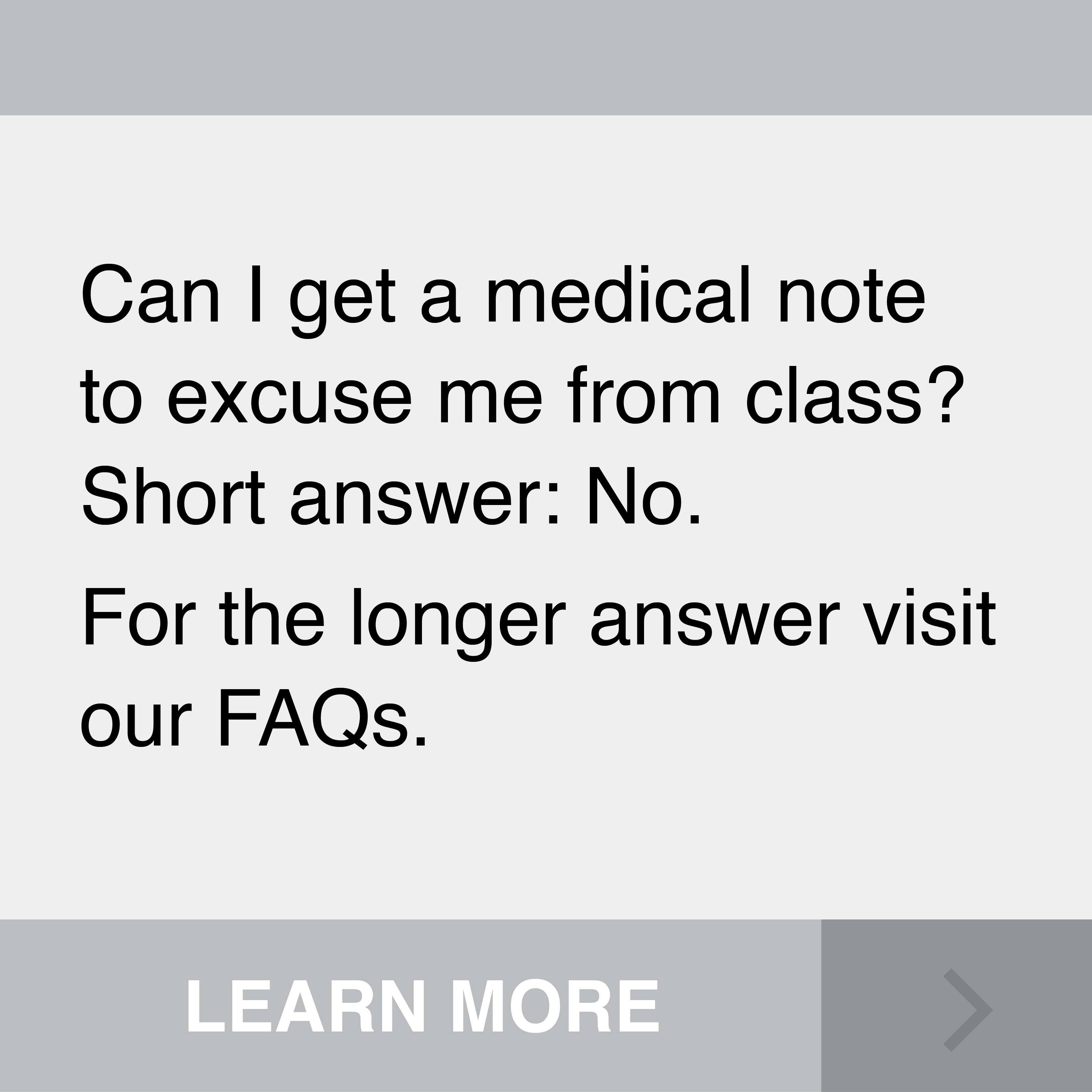 Can I get a medical note to excuse me from class? Short answer: No. For the longer answer visit our FAQs. Click to Learn More.
