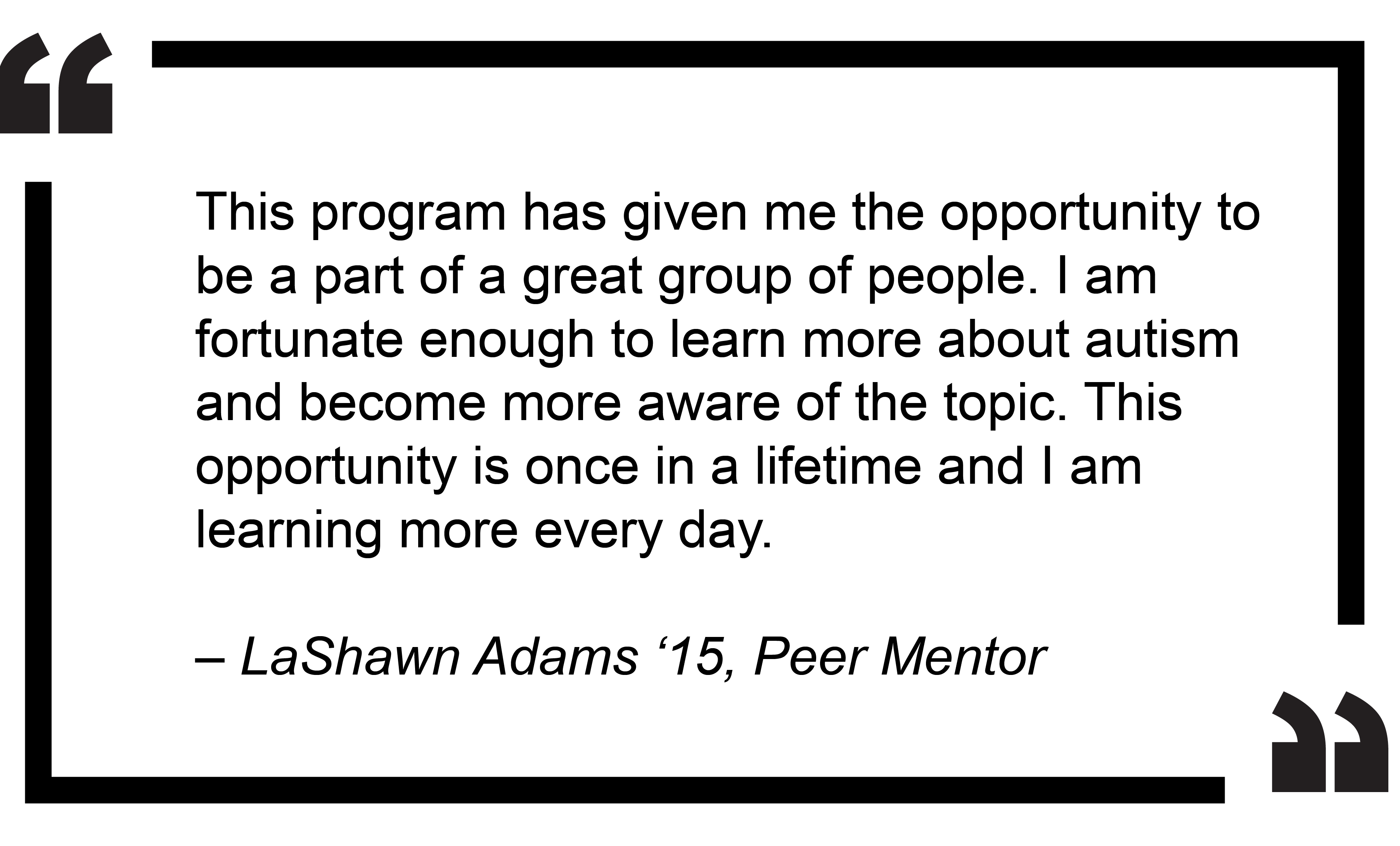 """This program has given me the opportunity to be a part of a great group of people. I am fortunate enough to learn more about autism and become more aware of the topic. This opportunity is once in a lifetime and I am learning more every day."" - LaShawn Adams '15, Peer Mentor"