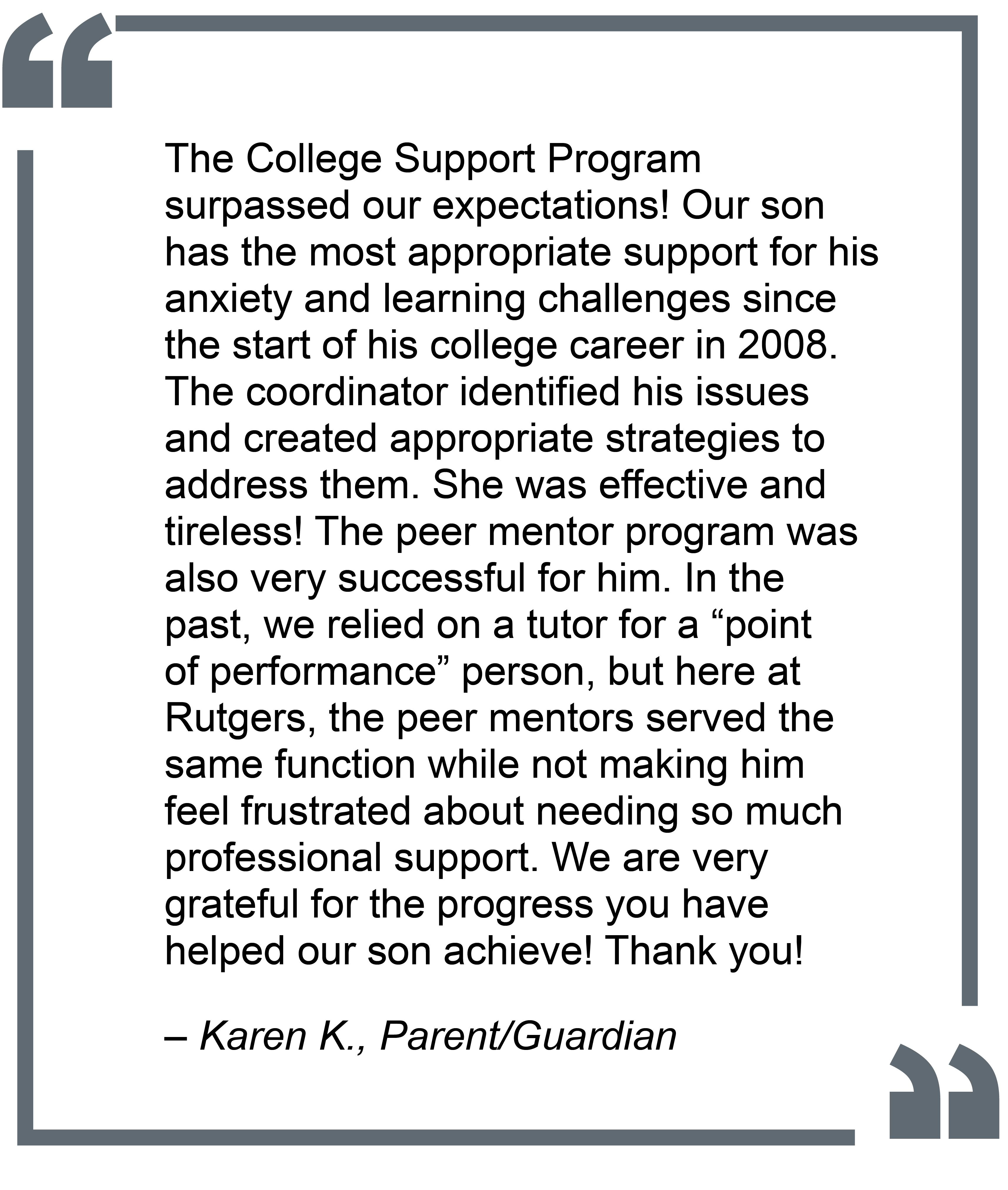"""The College Support Program surpassed our expectations! Our son has the most appropriate support for his anxiety and learning challenges since the starte of his college career in 2008. The coordinator identified his issues and created appropriate strategies to address them. She was effective and tireless! The peer mentor program was also very successful for him. In the past, we relied on a tutor for a ""point of performace"" person, but here at Rutgers, the peer mentors served the same function while not making him feel frustrated about needing so much professional support. We are very grateful for the progress you have helped our son achieve! Thank you!"" - Karen K., Parent/Guardian"