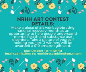 Make a piece of art work celebrating national recovery month as an opportunity to help people understand mental health and substance use disorders. Take a picture of yourself holding your artwork. 3 winners will be awarded a $10 Amazon gift card. Due October 1st at 11:59 pm. Email submissions to runrhhrecognition@gmail.com