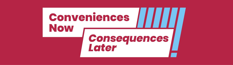 conveniences now; consequences later