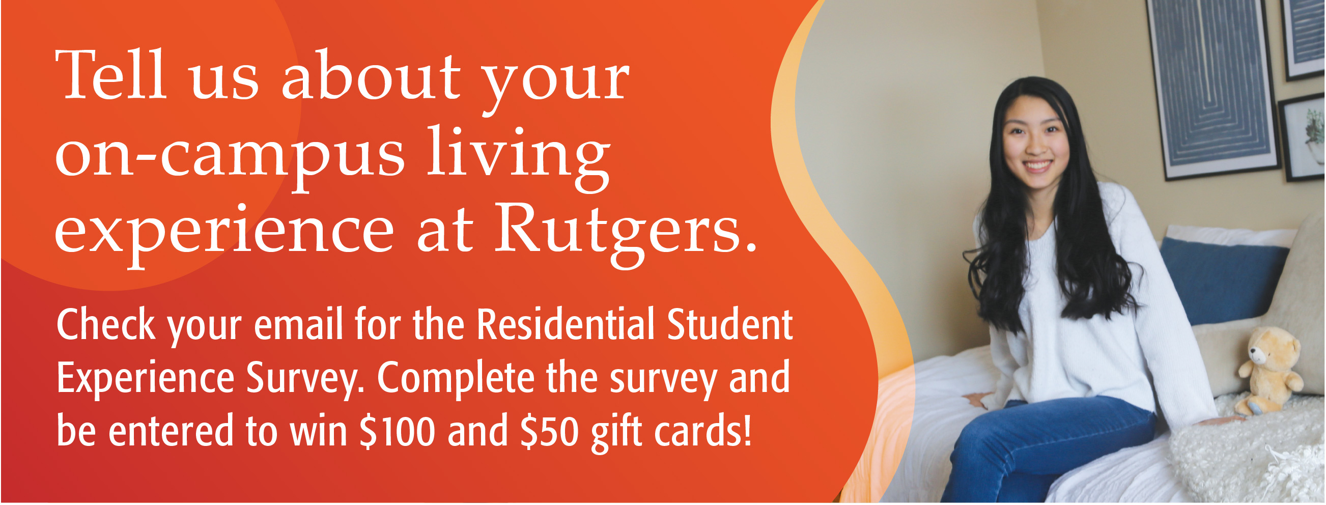 Tell us about your on-campus living experience at Rutgers. Check your email for the Residential Experience Survey. Complete the survey and be entered to win $100 and $50 gift cards!