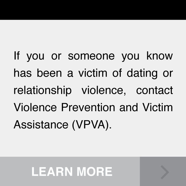 If you or someone you know has been a victim of dating or relationship violence, contact Violence Prevention and Victim Assistance (VPVA).