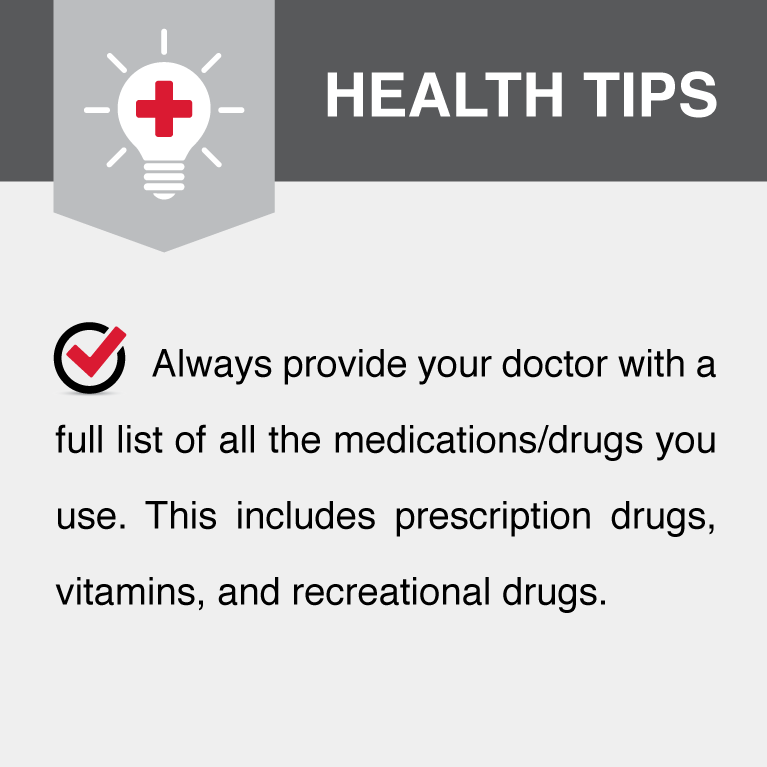 Always provide your doctor with a full list of all medications/drugs you use. This includes prescription drugs, vitamins, and recreational drugs.