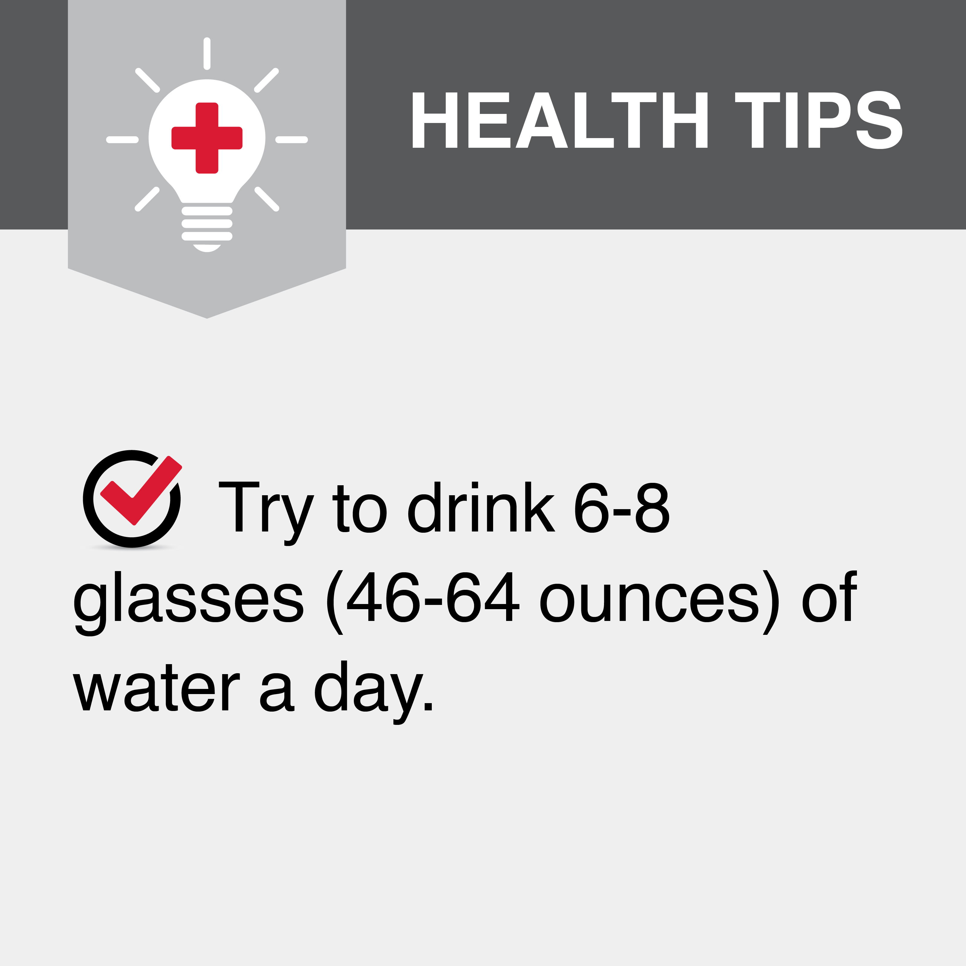 Try to drink 6-8 glasses (46-64 ounces) of water a day.