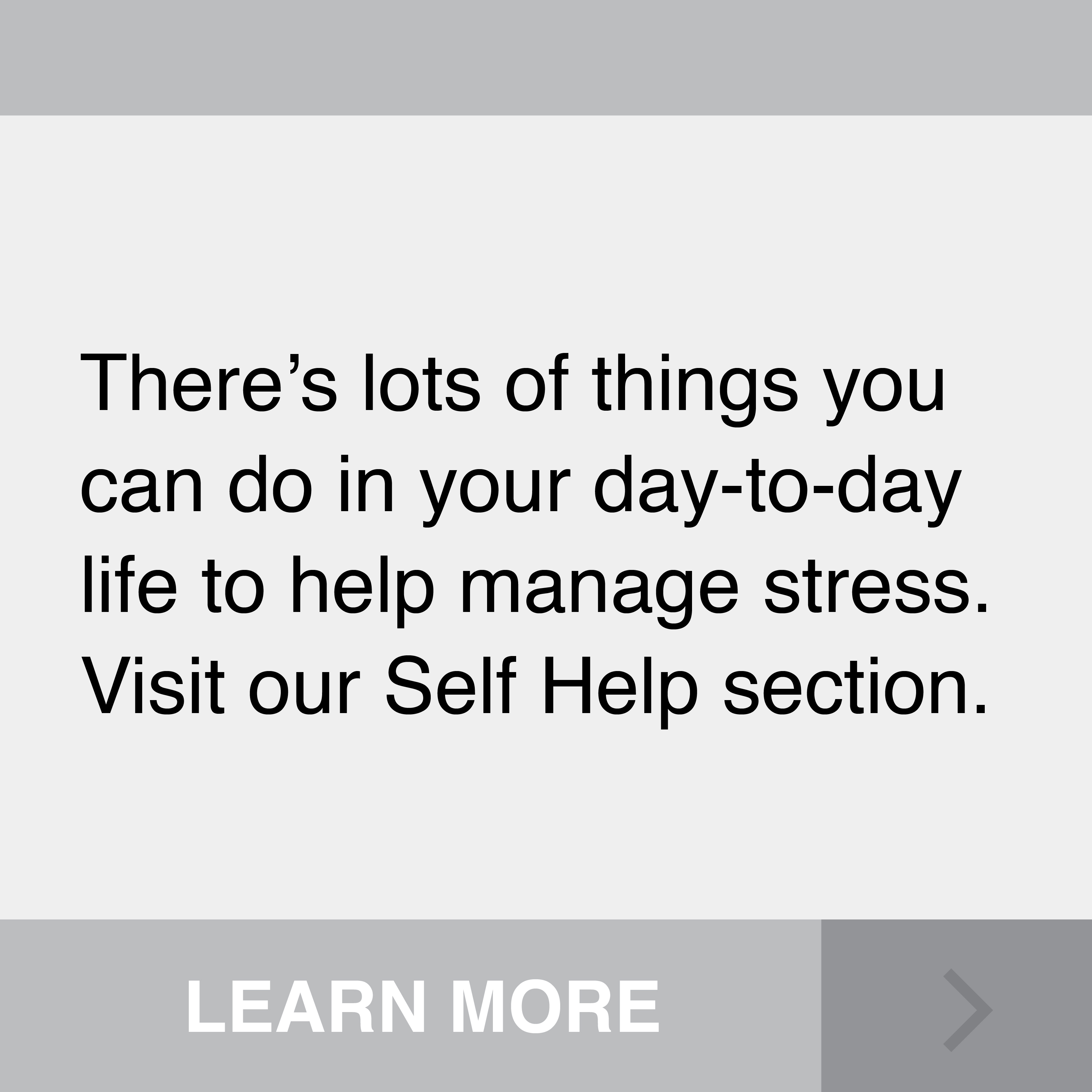 There's lots of things you can do in your day-to-day life to help manage stress. Visit our Self Help section. Click to Learn More.