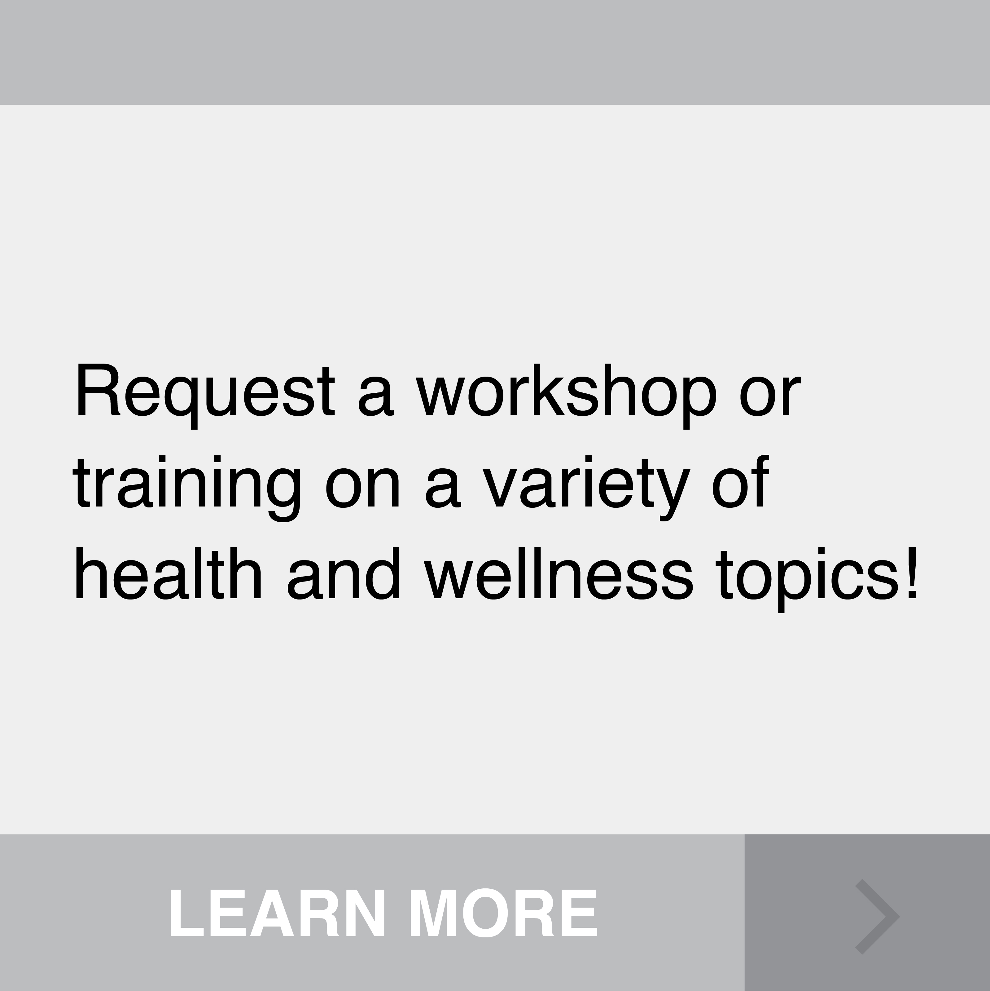 Request a workshop or training on a variety of health and wellness topics! Click to Learn More.